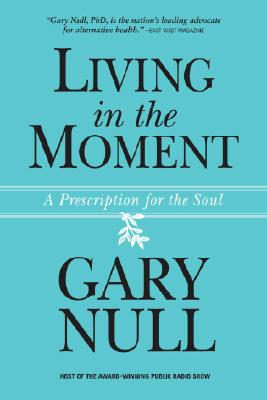 Living in the Moment: A Prescription for the Soul, Gary Null