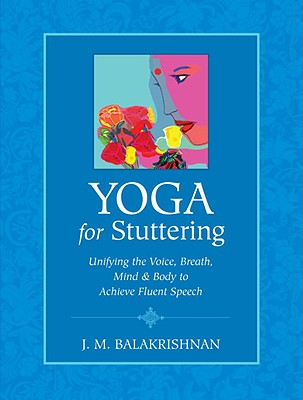 Yoga for Stuttering: Unifying the Voice, Breath,  Mind & Body to Achieve Fluent Speech, Balakrishnan, J. M