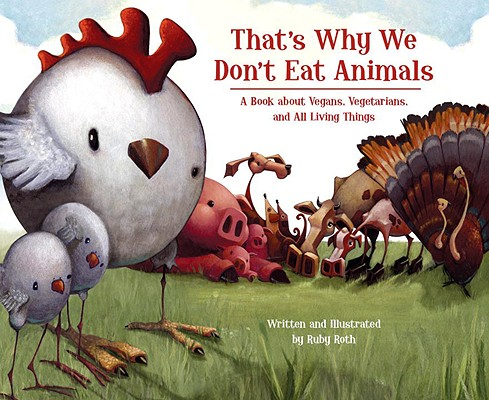 That's Why We Don't Eat Animals: A Book About Vegans, Vegetarians, and All Living Things, Roth, Ruby