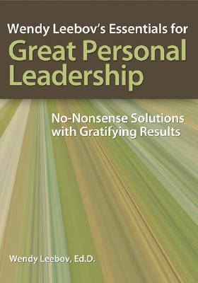 Wendy Leebov's Essentials for Great Personal Leadership Wendy Leebov's Essentials for Great Personal Leadership: No-Nonsense Solutions with Gratifying, Leebov, Wendy