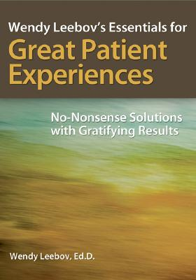 Wendy Leebov's Essentials for Great Patient Experiences: No-Nonsense Solutions with Gratifying Results, Leebov, Wendy
