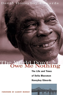 Image for The World Don't Owe Me Nothing: The Life and Times of Delta Bluesman Honeyboy Edwards