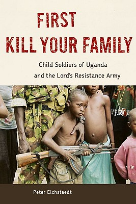 First Kill Your Family: Child Soldiers of Uganda and the Lord's Resistance Army, Peter Eichstaedt