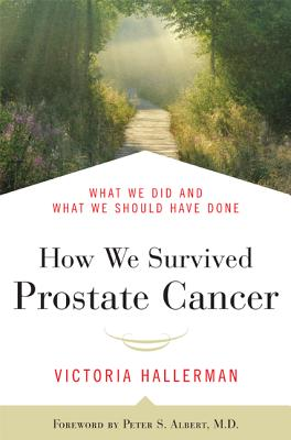 How We Survived Prostate Cancer: What We Did and What We Should Have Done, Hallerman, Victoria; Albert, Peter S.