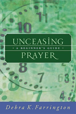Unceasing Prayer: A Beginner's Guide, DEBRA K. FARRINGTON