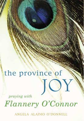Province of Joy: Praying with Flannery O'Connor, Angela Alaimo O'Donnell