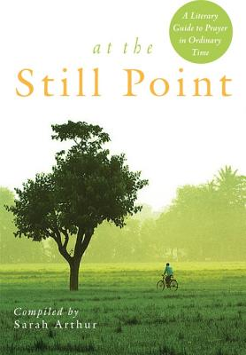 At the Still Point: A Literary Guide to Prayer in Ordinary Time, Sarah Arthur