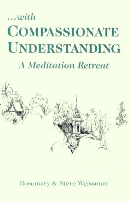 With Compassionate Understanding: A Meditation Retreat, Weissman, Steve; Weissman, Rosemary