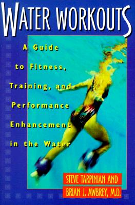 Water Workouts: A Guide to Fitness, Training, and Performance Enhancement in the Water, Tarpinian, Steve; Awbrey M.D., Brian J.