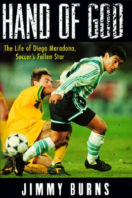 Image for HAND OF GOD THE LIFE OF DIEGO MARADONA, SOCCER'S FALLEN STAR