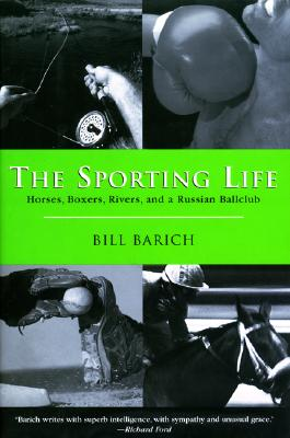 The Sporting Life: Horses, Boxers, Rivers, and a Russian Ballclub, Barich, Bill