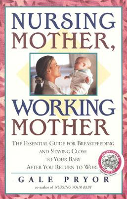 Image for Nursing Mother, Working Mother: The Essential Guide for Breastfeeding and Staying Close to Your Baby After You Return to Work