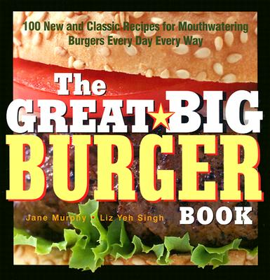 Image for The Great Big Burger Book: 100 New and Classic Recipes for Mouthwatering Burgers Every Day Every Way