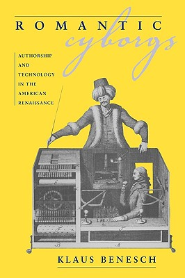 Romantic Cyborgs: Authorship and Technology in the American Renaissance, Benesch, Klaus