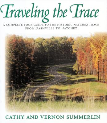 Image for Traveling the Trace: A Complete Tour Guide to the Historic Natchez Trace From Nashville to Natchez