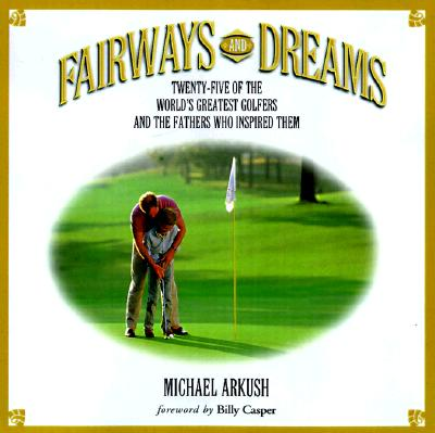 Image for Fairways and Dreams: Twenty-Five of the World's Greatest Golfers and the Fathers Who Inspired Them