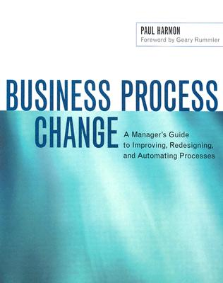 Image for Business Process Change: A Manager's Guide to Improving, Redesigning, and Automating Processes (The Morgan Kaufmann Series in Data Management Systems)