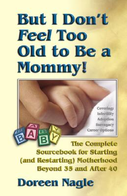 But I Don't Feel Too Old to Be a Mommy!: The Complete Sourcebook for Starting (and Re-Starting) Motherhood Beyond 35 and After 40, Doreen Nagle