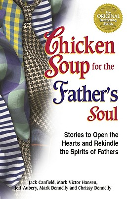 Chicken Soup for the Father's Soul: 101 Stories to Open the Hearts and Rekindle the Spirits of Fathers (Chicken Soup for the Soul), Canfield, Jack; Hansen, Mark Victor; Aubery, Jeff; Donnelly, Mark; Donnelly, Chrissy