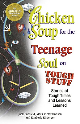 Chicken Soup for the Teenage Soul on Tough Stuff: Stories of Tough Times and Lessons Learned (Chicken Soup for the Soul), Canfield, Jack; Hansen, Mark Victor; Kirberger, Kimberly
