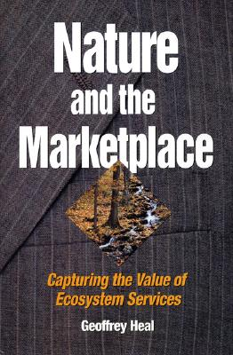 Nature and the Marketplace: Capturing The Value Of Ecosystem Services, Heal, Geoffrey