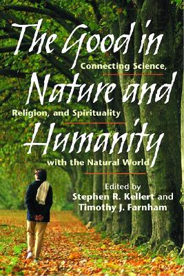 Image for The Good in Nature and Humanity: Connecting Science, Religion, and Spirituality with the Natural World
