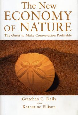 The New Economy of Nature: The Quest to Make Conservation Profitable (A Shearwater Book), Gretchen C. Daily; Katherine Ellison
