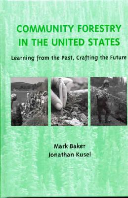 Community Forestry in the United States: Learning from the Past, Crafting the Future, Baker, Mark; Kusel, Jonathan