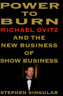 Image for Power to Burn: Michael Ovitz and the New Business of Show Business