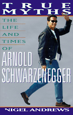 True Myths: The Life and Times of Arnold Schwarzenegger, Andrews, Nigel