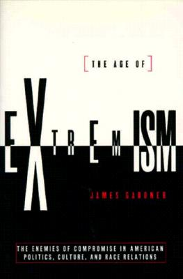 The Age of Extremism : The End of Compromise in American Politics, Culture, & Race Relations, Gardner, James