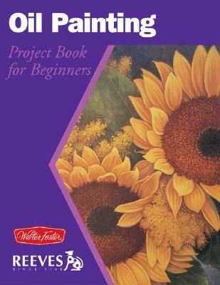 Oil Painting: Project Book for Beginners (WF /Reeves Getting Started), HANSEN, Joan; POWELL, William F