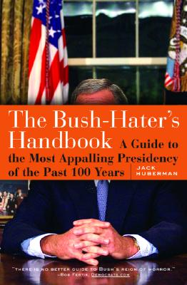 The Bush - Haters Handbook: A Guide to the Most Appalling Presidency of the Past 100 Years, Huberman, Jack