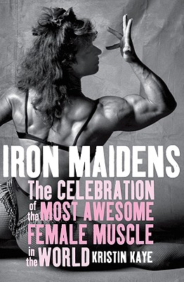 Image for IRON MAIDENS: THE CELEBRATION OF THE MOST AWESOME FEMALE MUSCLE IN THE WORL
