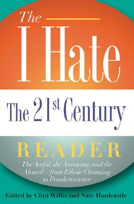 I Hate the 21st Century Reader: The Awful, the Annoying, and the Absurd--from Ethnic Cleansing to Frankenscience, Willis, Clint