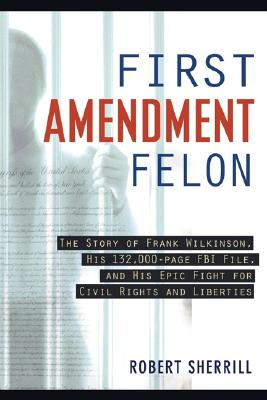 First Amendment Felon: The Story of Frank Wilkinson, His 132,000 Page FBI File and His Epic Fight for Civil Rights and Liberties, Robert Sherrill