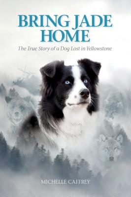 Image for Bring Jade Home: The True Story of a Dog Lost in Yellowstone and the People Who Searched for Her