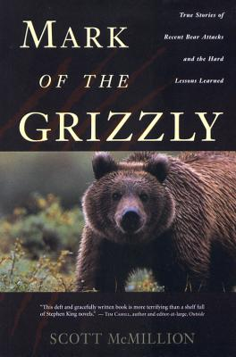 Mark of the Grizzly: True Stories of Recent Bear Attacks and the Hard Lessons Learned, Scott McMillion