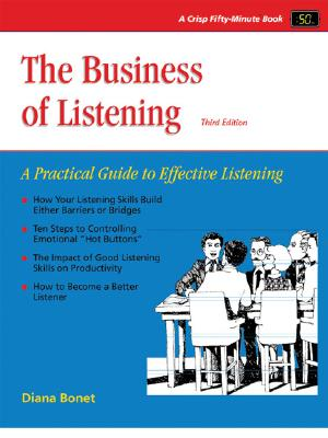 The Business of Listening: A Practical Guide to Effective Listening (Crisp Fifty-Minute Series), Diana Bonet