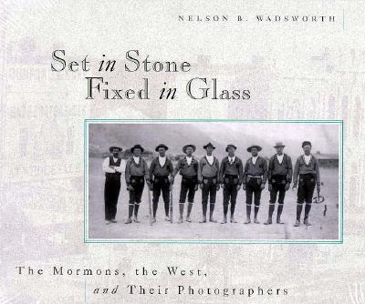 Set in Stone Fixed in Glass: The Mormons, the West, and Their Photographers, NELSON B. WADSWORTH