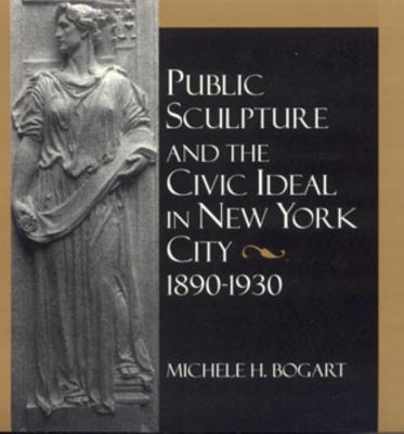 Image for PUBLIC SCULPTURE AND THE CIVIC IDEAL IN NEW YORK CITY 1890-1930