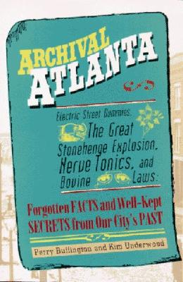 Image for Archival Atlanta: Electric Street Dummies, the Great Stonehenge Explosion, Nerve Tonics, and Bovine Laws : Forgotten Facts and Well-Kept Secrets from Our City's Past
