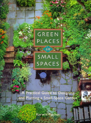 Image for Green Places in Small Spaces: A Practical Guide to Designing and Planting a Small-Space Garden