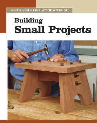 Building Small Projects: The New Best of Fine Woodworking, Editors of Fine Woodworking
