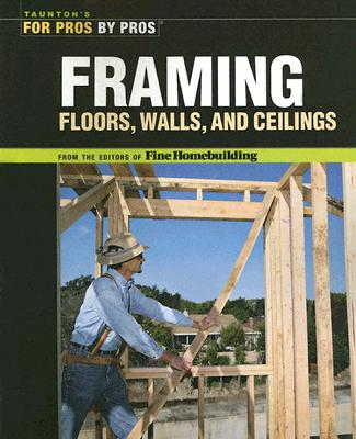 Image for Framing Floors, Walls and Ceilings: Floors, Walls, and Ceilings (For Pros By Pros)