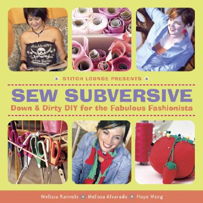 Sew Subversive: Down and Dirty DIY for the Fabulous Fashionista, Melissa Rannels; Melissa Alvarado; Hope Meng
