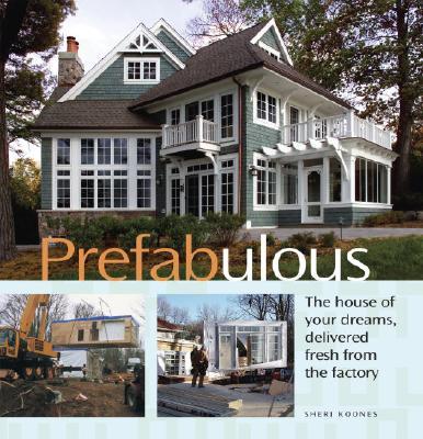 Prefabulous: Prefabulous Ways to Get the Home of Your Dreams, Sheri Koones