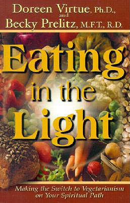Eating in the Light: Making the Switch to Vegetarianism on Your Spiritual Path (International Studies in Human Rights), Virtue, Doreen; Prelitz, Becky