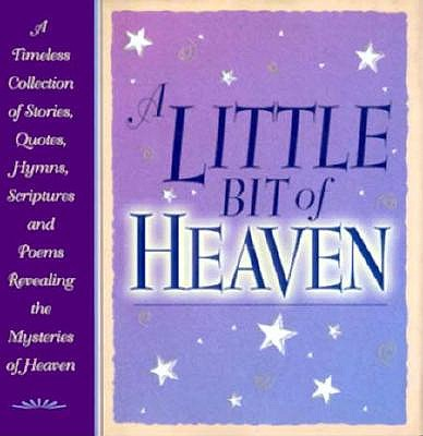 Image for A Little Bit of Heaven: A Timeless Collection of Stories, Quotes, Hymns, Scriptures and Poems Revealing the Mysteries of Heaven