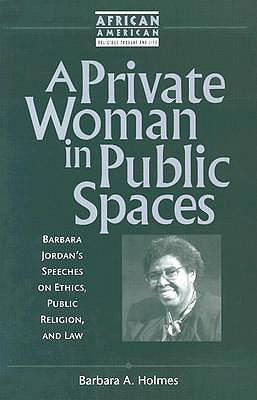 A Private Woman in Public Spaces: Barbara Jordan's Speeches on Ethics, Public Religion, and Law (African American Religious Thought and Life), Holmes, Barbara A.